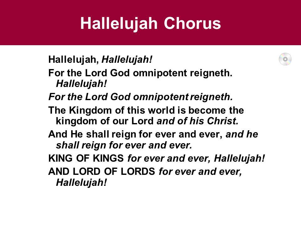 Hallelujah Chorus Hallelujah, Hallelujah.For the Lord God omnipotent reigneth.