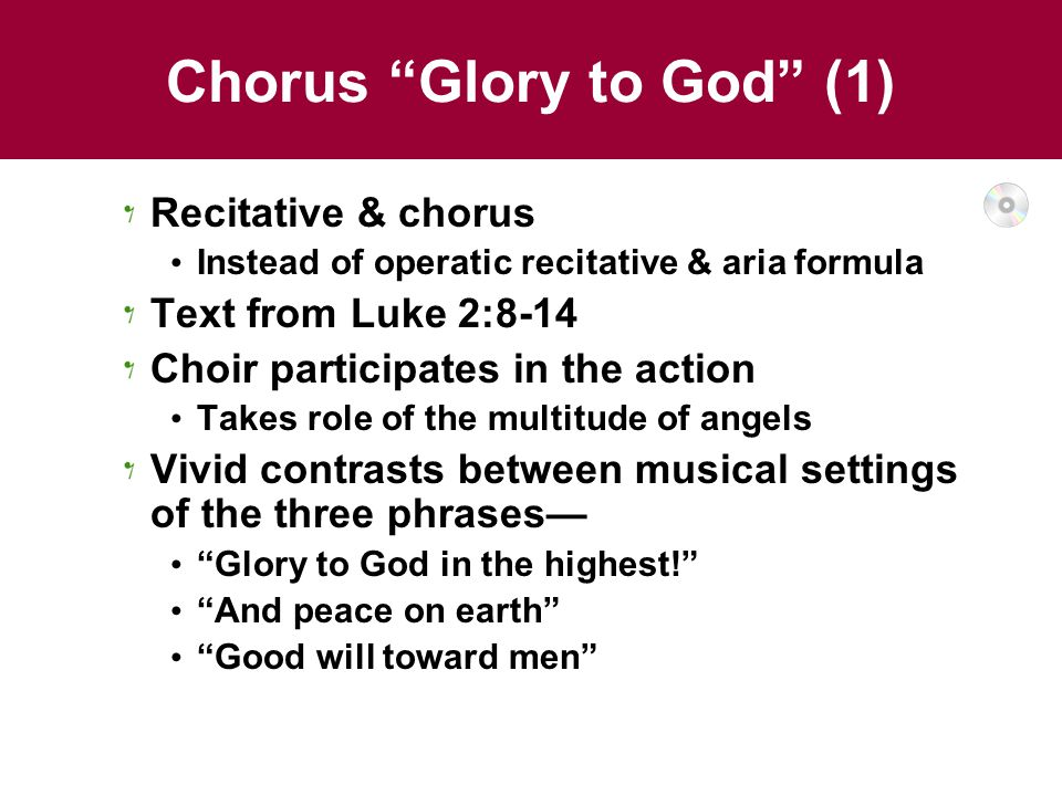 Chorus Glory to God (1) Recitative & chorus Instead of operatic recitative & aria formula Text from Luke 2:8-14 Choir participates in the action Takes role of the multitude of angels Vivid contrasts between musical settings of the three phrases— Glory to God in the highest! And peace on earth Good will toward men