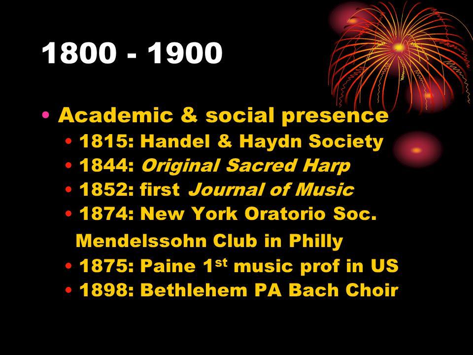 1800 - 1900 Academic & social presence 1815: Handel & Haydn Society 1844: Original Sacred Harp 1852: first Journal of Music 1874: New York Oratorio Soc.