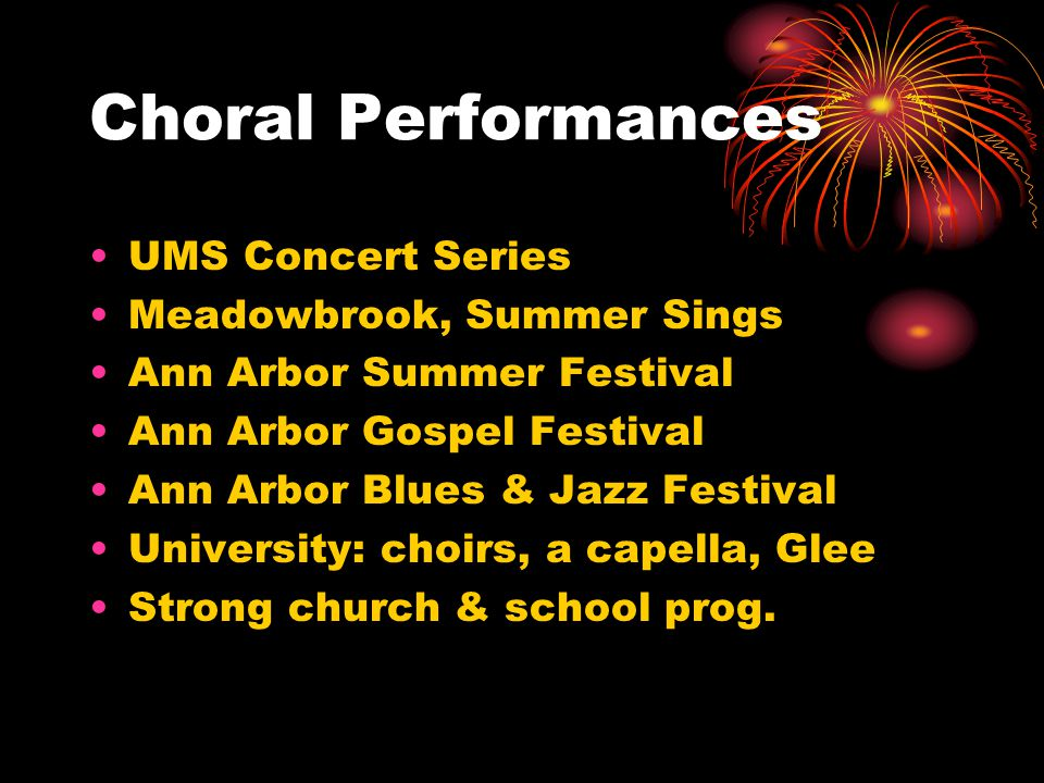 Choral Performances UMS Concert Series Meadowbrook, Summer Sings Ann Arbor Summer Festival Ann Arbor Gospel Festival Ann Arbor Blues & Jazz Festival University: choirs, a capella, Glee Strong church & school prog.