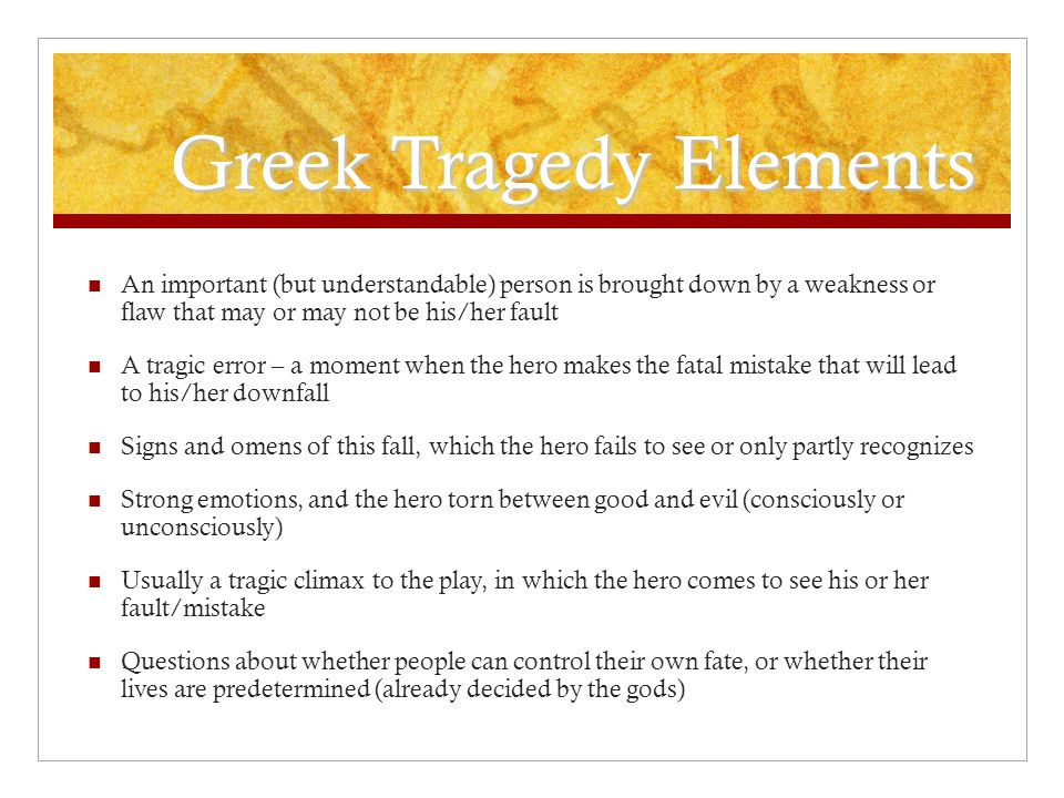 Greek Tragedy Elements An important (but understandable) person is brought down by a weakness or flaw that may or may not be his/her fault A tragic er