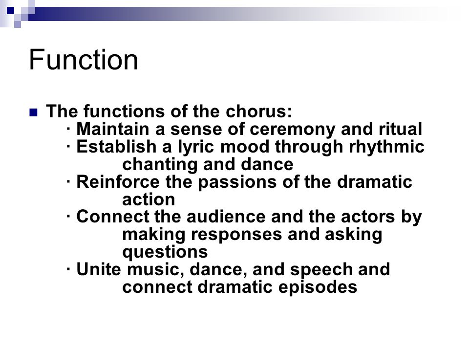 Function The functions of the chorus: · Maintain a sense of ceremony and ritual · Establish a lyric mood through rhythmic chanting and dance · Reinfor