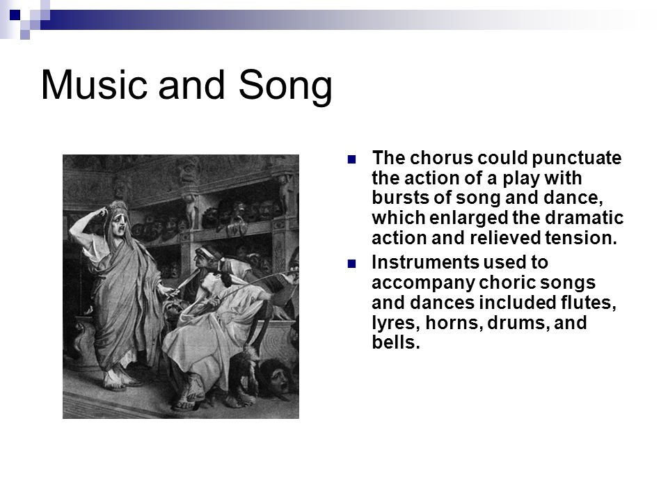 Music and Song The chorus could punctuate the action of a play with bursts of song and dance, which enlarged the dramatic action and relieved tension.
