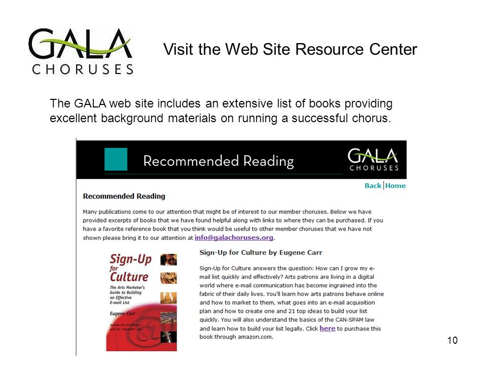 Visit the Web Site Resource Center The GALA web site includes an extensive list of books providing excellent background materials on running a successful chorus.