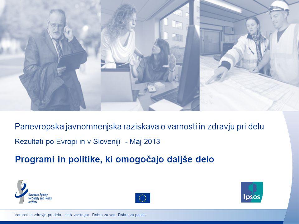 Panevropska javnomnenjska raziskava o varnosti in zdravju pri delu Rezultati po Evropi in v Sloveniji - Maj 2013 Programi in politike, ki omogočajo daljše delo Varnost in zdravje pri delu - skrb vsakogar.