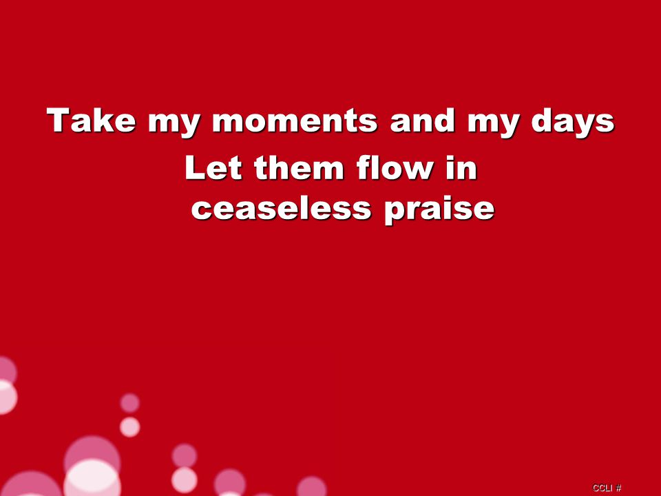 CCLI # Take my voice, and let me sing Always, only, for my King Verse 1c