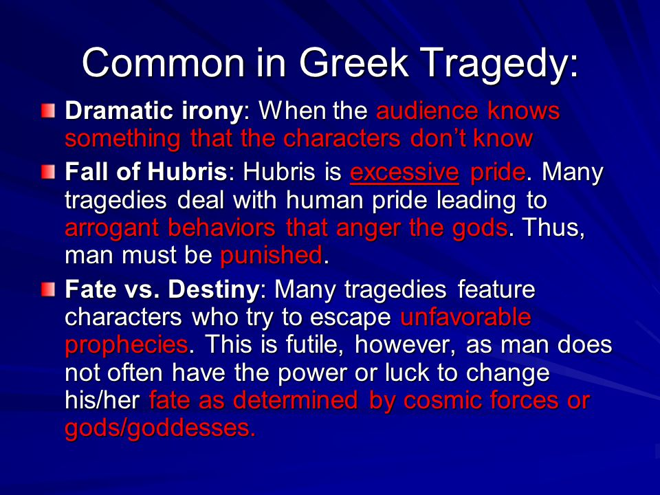 Common in Greek Tragedy: Dramatic irony: When the audience knows something that the characters don't know Fall of Hubris: Hubris is excessive pride. M