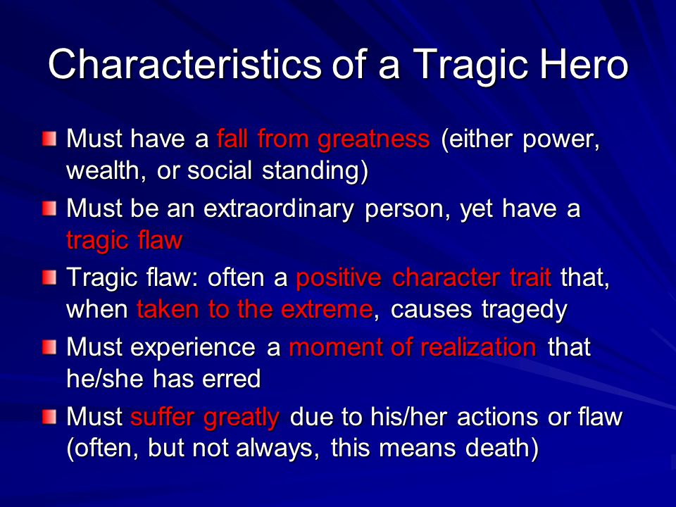 Characteristics of a Tragic Hero Must have a fall from greatness (either power, wealth, or social standing) Must be an extraordinary person, yet have
