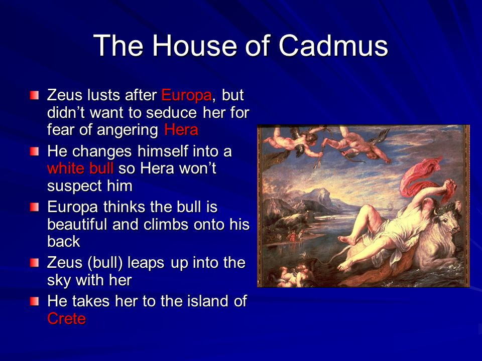 The House of Cadmus Zeus lusts after Europa, but didn't want to seduce her for fear of angering Hera He changes himself into a white bull so Hera won'