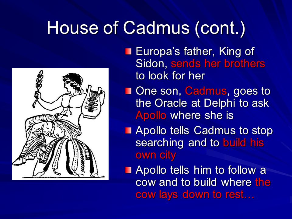 House of Cadmus (cont.) Europa's father, King of Sidon, sends her brothers to look for her One son, Cadmus, goes to the Oracle at Delphi to ask Apollo