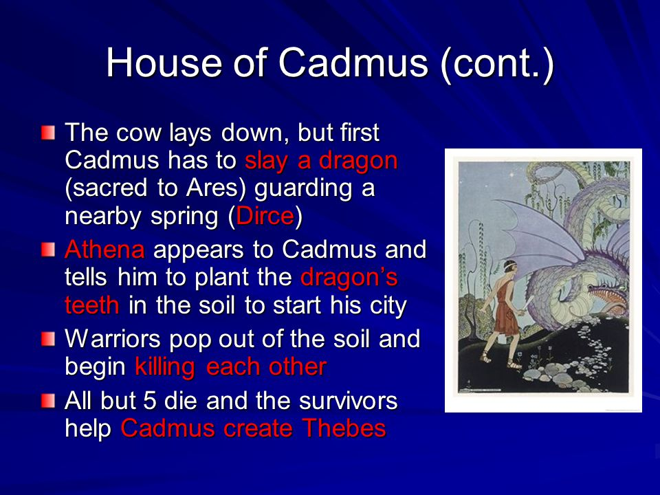 House of Cadmus (cont.) The cow lays down, but first Cadmus has to slay a dragon (sacred to Ares) guarding a nearby spring (Dirce) Athena appears to C