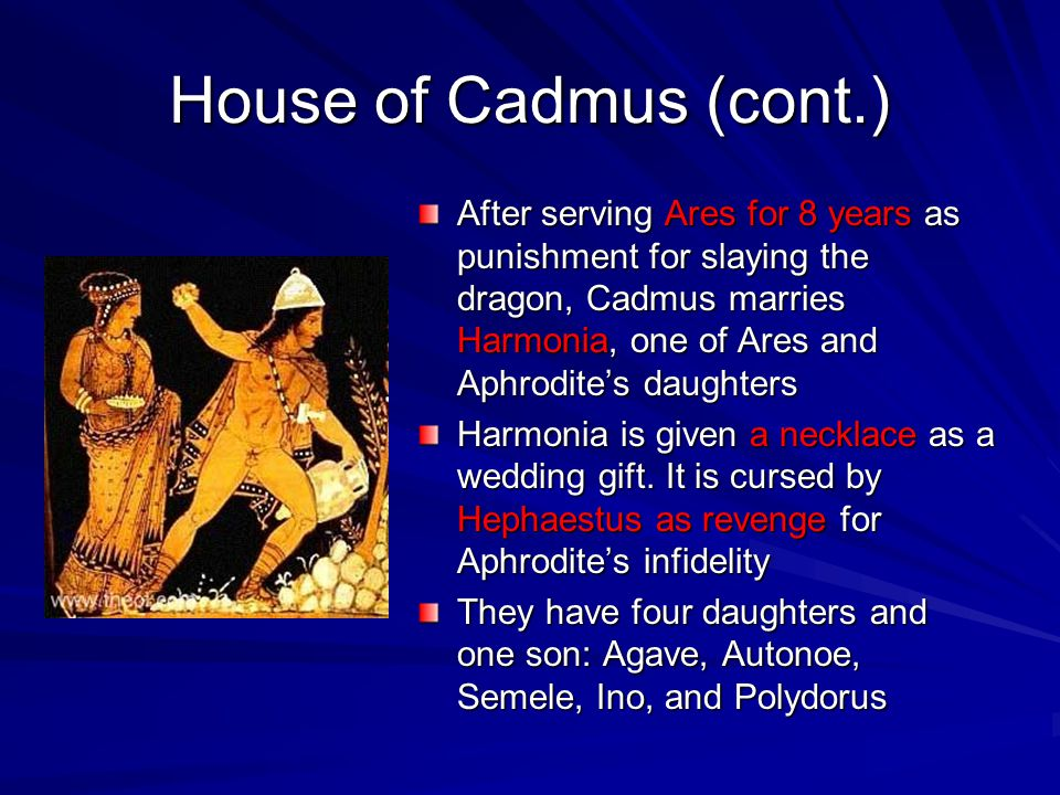 House of Cadmus (cont.) After serving Ares for 8 years as punishment for slaying the dragon, Cadmus marries Harmonia, one of Ares and Aphrodite's daug