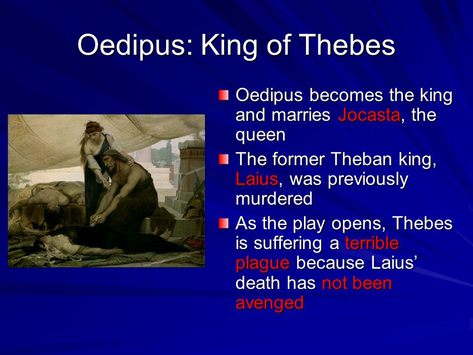 Oedipus: King of Thebes Oedipus becomes the king and marries Jocasta, the queen The former Theban king, Laius, was previously murdered As the play ope