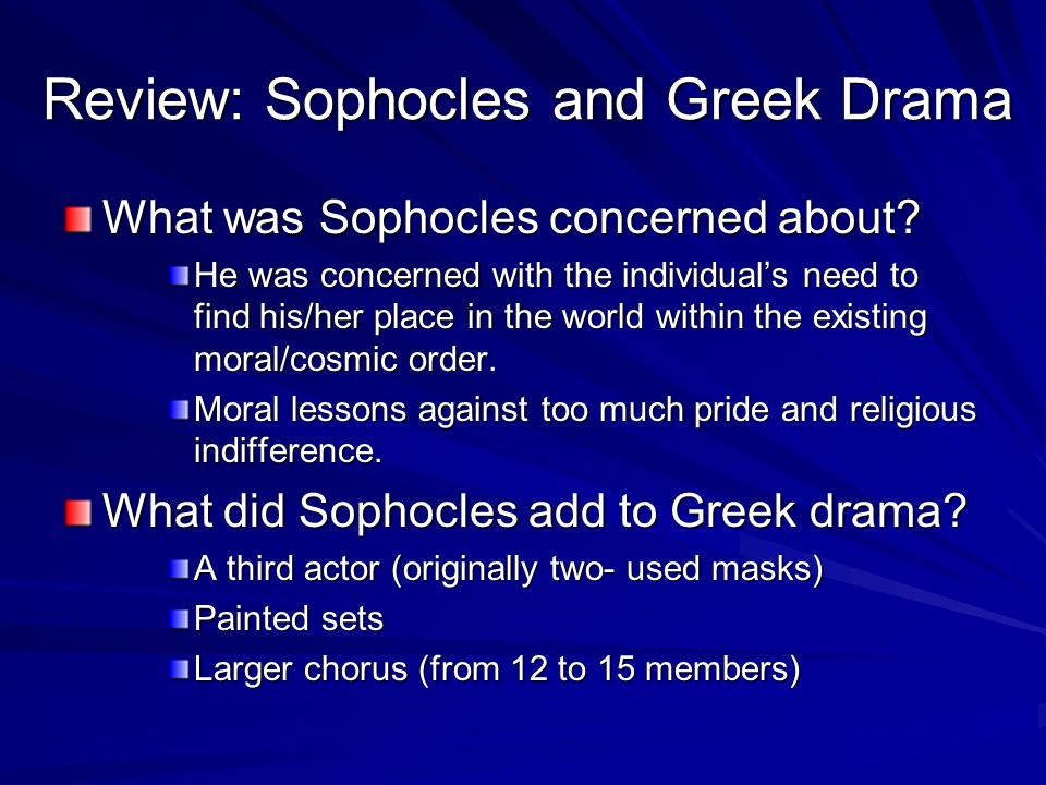 Review: Sophocles and Greek Drama What was Sophocles concerned about? He was concerned with the individual's need to find his/her place in the world w