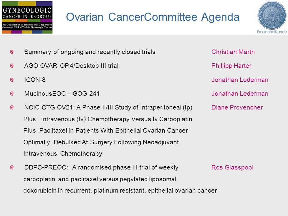 Ovarian CancerCommittee Agenda Summary of ongoing and recently closed trials Christian Marth AGO-OVAR OP.4/Desktop III trial Phillipp Harter ICON-8 Jonathan Lederman MucinousEOC – GOG 241Jonathan Lederman NCIC CTG OV21: A Phase II/III Study of Intraperitoneal (Ip) Diane Provencher Plus Intravenous (Iv) Chemotherapy Versus Iv Carboplatin Plus Paclitaxel In Patients With Epithelial Ovarian Cancer Optimally Debulked At Surgery Following Neoadjuvant Intravenous Chemotherapy DDPC-PREOC: A randomised phase III trial of weekly Ros Glasspool carboplatin and paclitaxel versus pegylated liposomal doxorubicin in recurrent, platinum resistant, epithelial ovarian cancer
