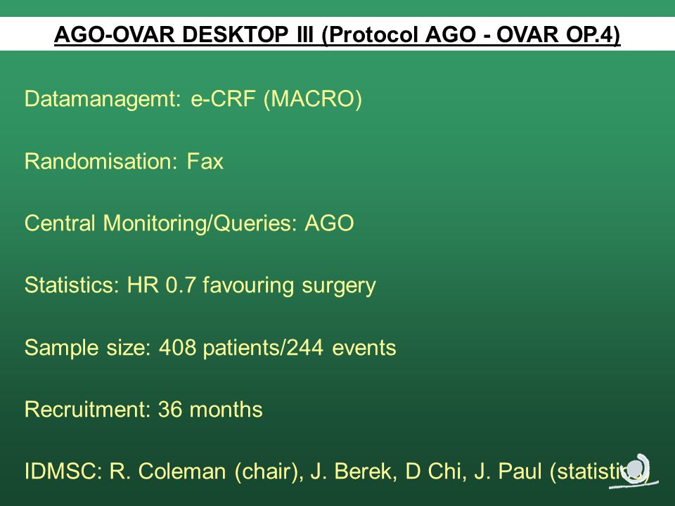 AGO-OVAR DESKTOP III (Protocol AGO - OVAR OP.4) Datamanagemt: e-CRF (MACRO) Randomisation: Fax Central Monitoring/Queries: AGO Statistics: HR 0.7 favouring surgery Sample size: 408 patients/244 events Recruitment: 36 months IDMSC: R.