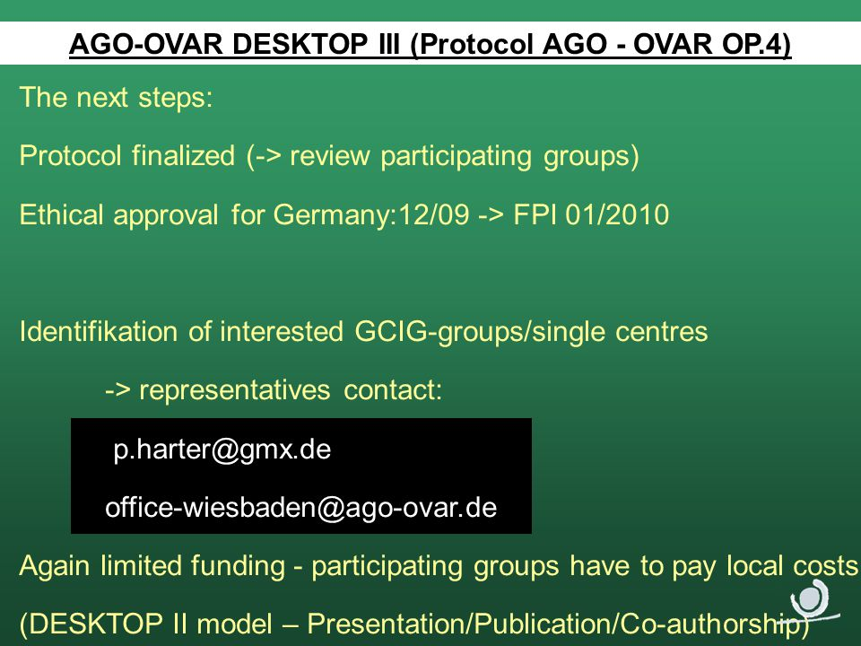 The next steps: Protocol finalized (-> review participating groups) Ethical approval for Germany:12/09 -> FPI 01/2010 Identifikation of interested GCIG-groups/single centres -> representatives contact: p.harter@gmx.de office-wiesbaden@ago-ovar.de Again limited funding - participating groups have to pay local costs (DESKTOP II model – Presentation/Publication/Co-authorship) AGO-OVAR DESKTOP III (Protocol AGO - OVAR OP.4)