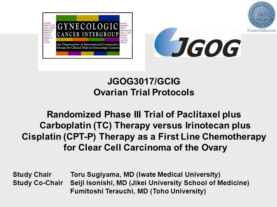 JGOG3017/GCIG Ovarian Trial Protocols Randomized Phase III Trial of Paclitaxel plus Carboplatin (TC) Therapy versus Irinotecan plus Cisplatin (CPT-P) Therapy as a First Line Chemotherapy for Clear Cell Carcinoma of the Ovary Study Chair Toru Sugiyama, MD (Iwate Medical University) Study Co-Chair Seiji Isonishi, MD (Jikei University School of Medicine) Fumitoshi Terauchi, MD (Toho University)