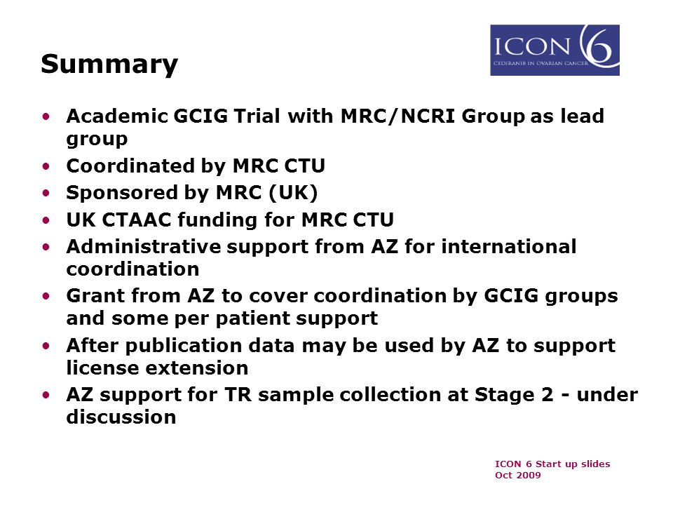 ICON 6 Start up slides Oct 2009 Summary Academic GCIG Trial with MRC/NCRI Group as lead group Coordinated by MRC CTU Sponsored by MRC (UK) UK CTAAC funding for MRC CTU Administrative support from AZ for international coordination Grant from AZ to cover coordination by GCIG groups and some per patient support After publication data may be used by AZ to support license extension AZ support for TR sample collection at Stage 2 - under discussion