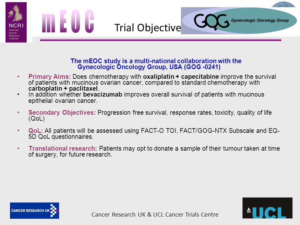 The mEOC study is a multi-national collaboration with the Gynecologic Oncology Group, USA (GOG -0241) Primary Aims: Does chemotherapy with oxaliplatin + capecitabine improve the survival of patients with mucinous ovarian cancer, compared to standard chemotherapy with carboplatin + paclitaxel.