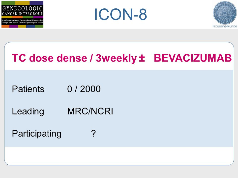 TC dose dense / 3weekly ± BEVACIZUMAB Patients 0 / 2000 Leading MRC/NCRI Participating ? ICON-8