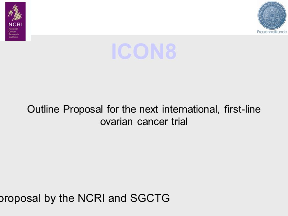 ICON8 Outline Proposal for the next international, first-line ovarian cancer trial A proposal by the NCRI and SGCTG