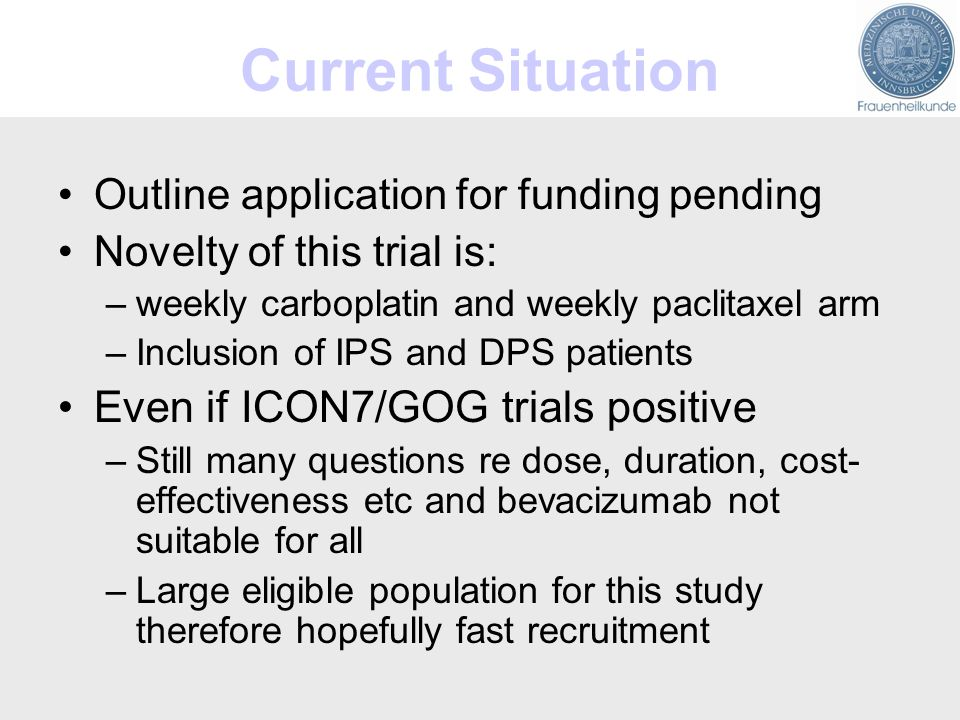 Current Situation Outline application for funding pending Novelty of this trial is: –weekly carboplatin and weekly paclitaxel arm –Inclusion of IPS and DPS patients Even if ICON7/GOG trials positive –Still many questions re dose, duration, cost- effectiveness etc and bevacizumab not suitable for all –Large eligible population for this study therefore hopefully fast recruitment
