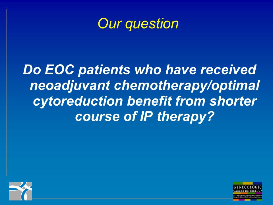 Our question Do EOC patients who have received neoadjuvant chemotherapy/optimal cytoreduction benefit from shorter course of IP therapy?