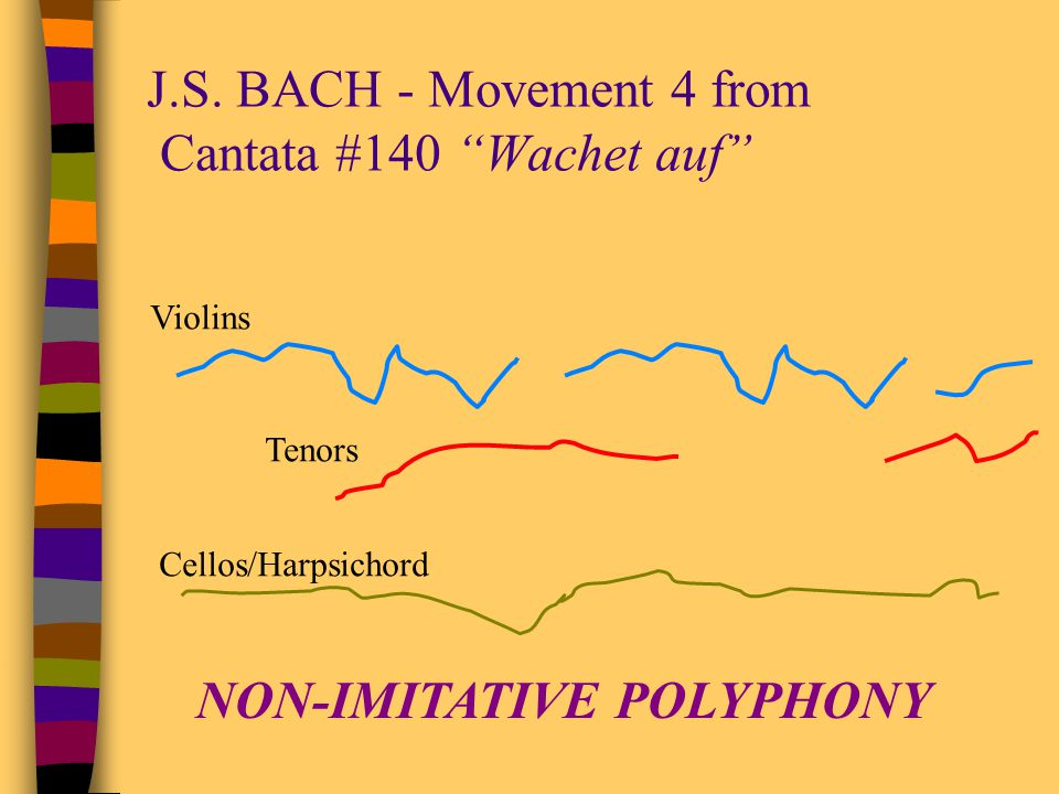 POLYPHONY has different types NON-IMITATIVE(adj.) –Example: J.S.BACH - Movement 4 from Cantata #140 Wachet auf –When the layers of melody are different from one another IMITATION (n.), IMITATIVE (adj.) –Example: JOSQUIN DESPREZ - Ave Maria –When the layers of melody are the same or very similar and the different layers start at different times