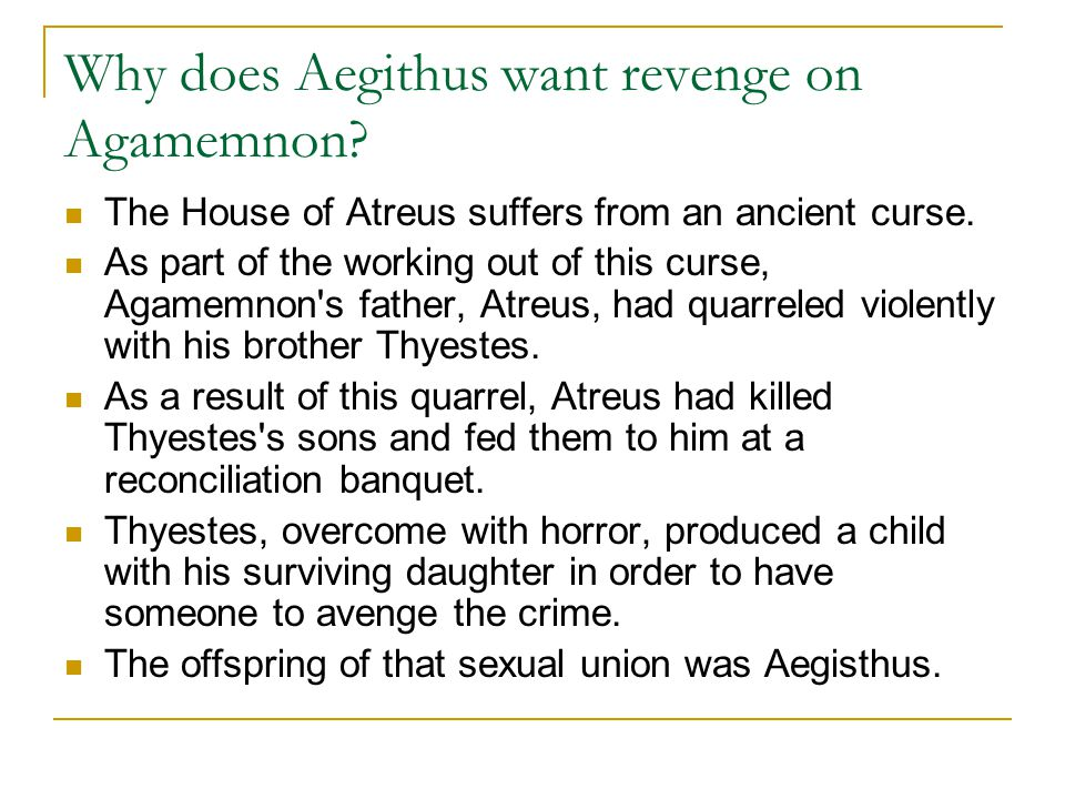 Why does Aegithus want revenge on Agamemnon? The House of Atreus suffers from an ancient curse. As part of the working out of this curse, Agamemnon's