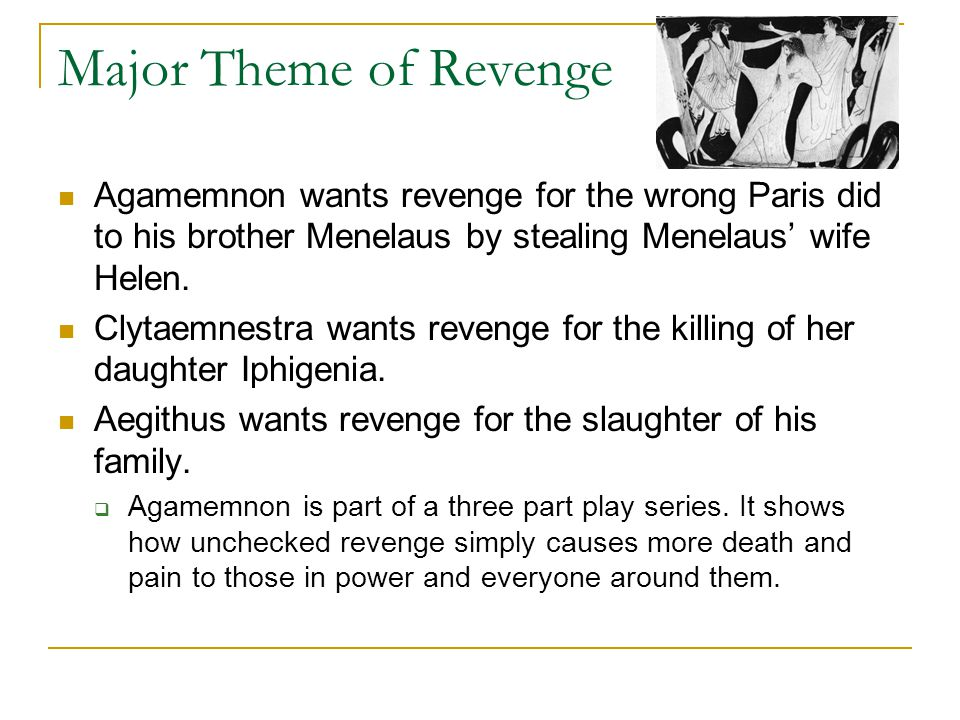 Major Theme of Revenge Agamemnon wants revenge for the wrong Paris did to his brother Menelaus by stealing Menelaus' wife Helen. Clytaemnestra wants r