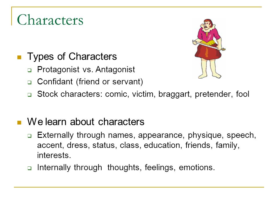 Characters Types of Characters  Protagonist vs. Antagonist  Confidant (friend or servant)  Stock characters: comic, victim, braggart, pretender, fo