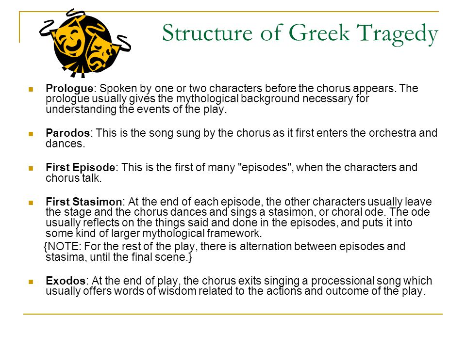 Structure of Greek Tragedy Prologue: Spoken by one or two characters before the chorus appears. The prologue usually gives the mythological background