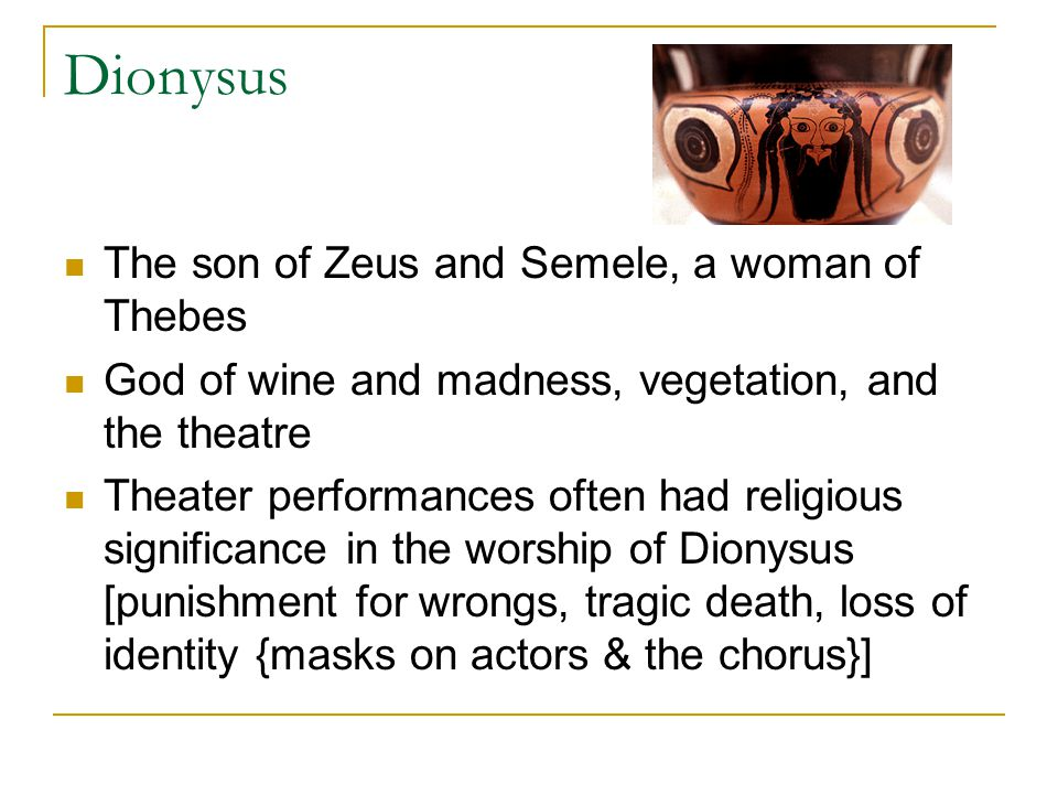 Dionysus The son of Zeus and Semele, a woman of Thebes God of wine and madness, vegetation, and the theatre Theater performances often had religious s