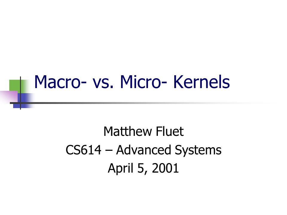 Macro- vs. Micro- Kernels Matthew Fluet CS614 – Advanced Systems April 5, 2001