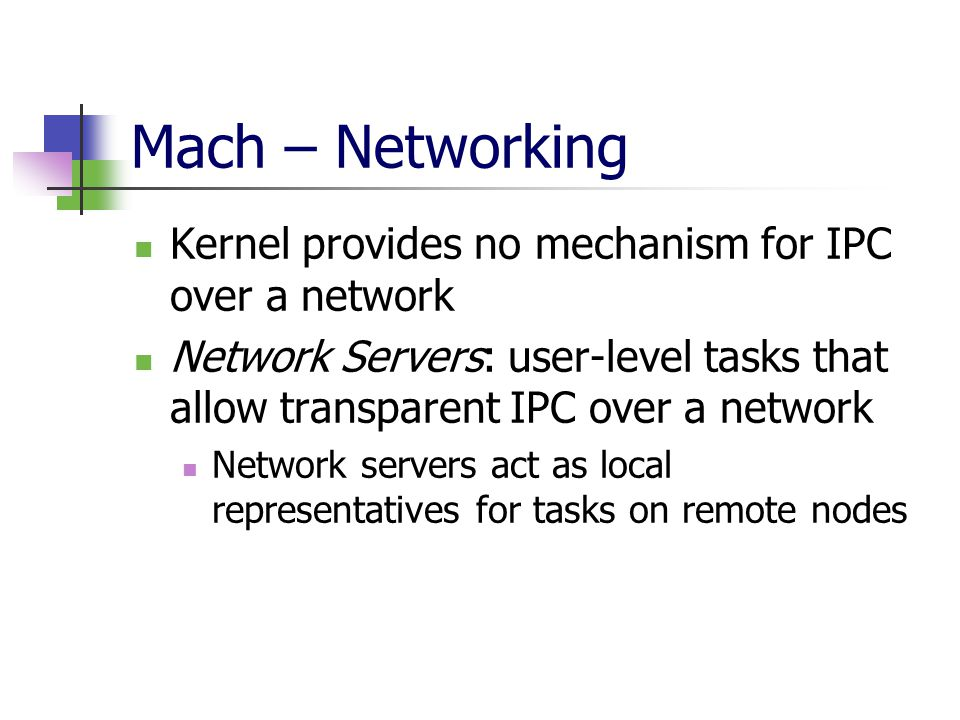 Mach – Networking Kernel provides no mechanism for IPC over a network Network Servers: user-level tasks that allow transparent IPC over a network Network servers act as local representatives for tasks on remote nodes