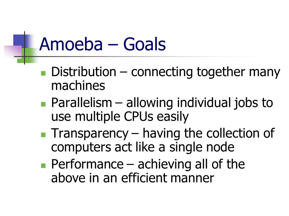 Amoeba – Goals Distribution – connecting together many machines Parallelism – allowing individual jobs to use multiple CPUs easily Transparency – having the collection of computers act like a single node Performance – achieving all of the above in an efficient manner