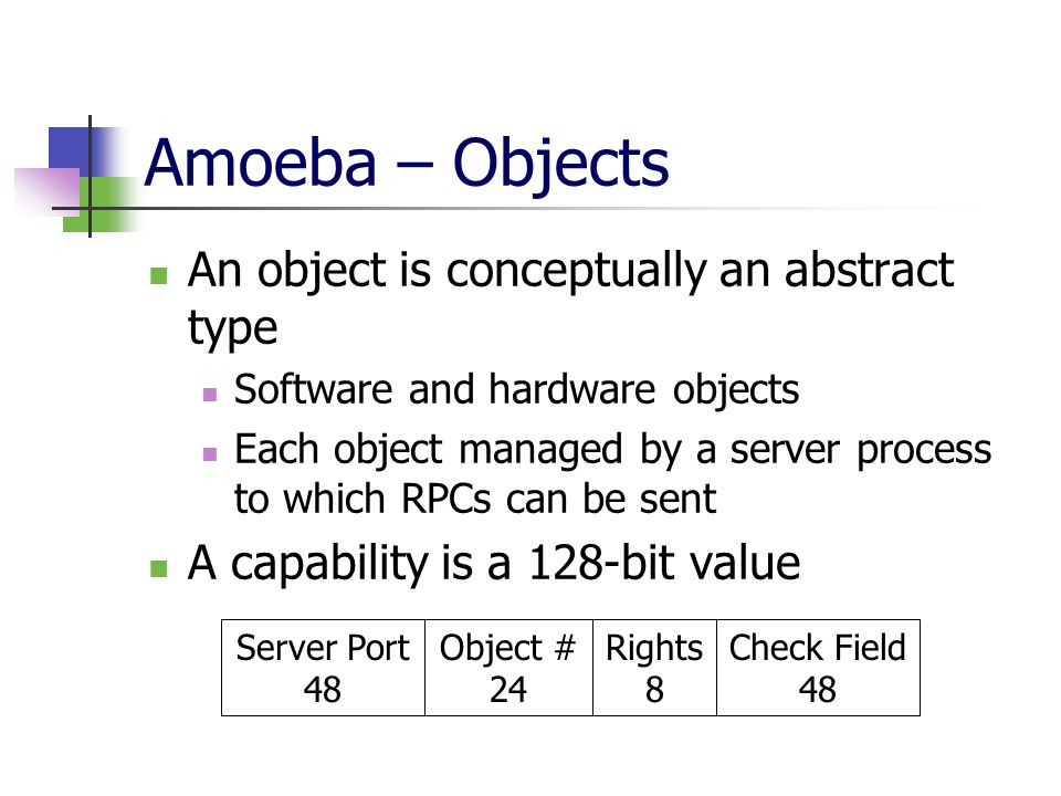 Amoeba – Objects An object is conceptually an abstract type Software and hardware objects Each object managed by a server process to which RPCs can be sent A capability is a 128-bit value Server Port 48 Object # 24 Rights 8 Check Field 48