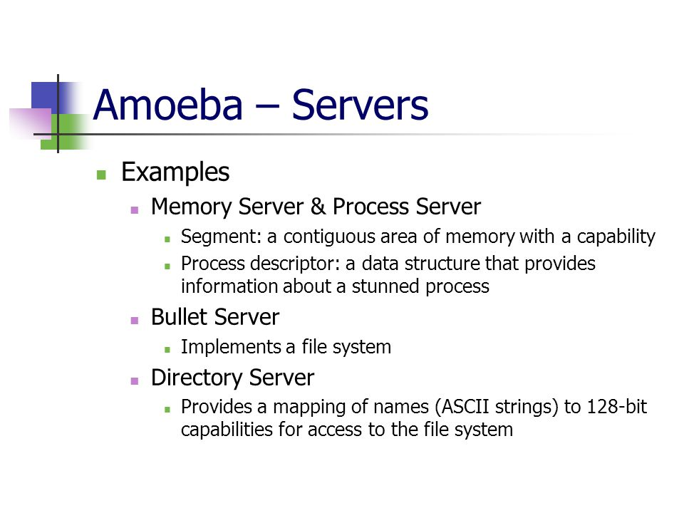 Amoeba – Servers Examples Memory Server & Process Server Segment: a contiguous area of memory with a capability Process descriptor: a data structure that provides information about a stunned process Bullet Server Implements a file system Directory Server Provides a mapping of names (ASCII strings) to 128-bit capabilities for access to the file system