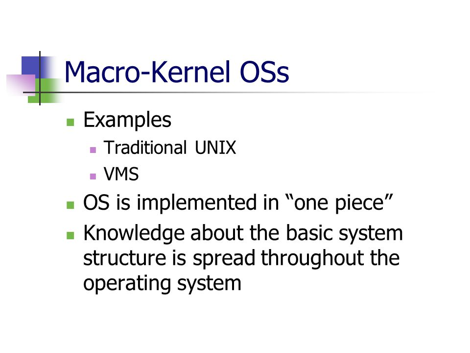 Macro-Kernel OSs Examples Traditional UNIX VMS OS is implemented in one piece Knowledge about the basic system structure is spread throughout the operating system