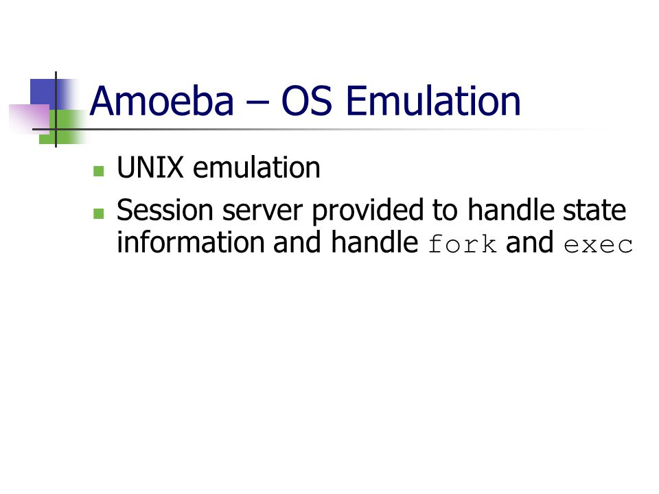 Amoeba – OS Emulation UNIX emulation Session server provided to handle state information and handle fork and exec