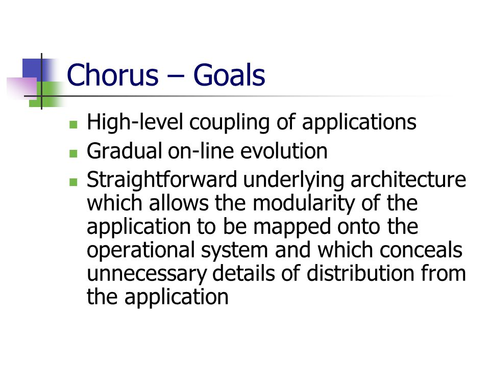 Chorus – Goals High-level coupling of applications Gradual on-line evolution Straightforward underlying architecture which allows the modularity of the application to be mapped onto the operational system and which conceals unnecessary details of distribution from the application