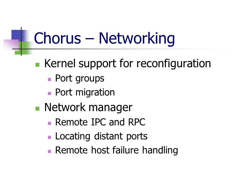 Chorus – Networking Kernel support for reconfiguration Port groups Port migration Network manager Remote IPC and RPC Locating distant ports Remote host failure handling