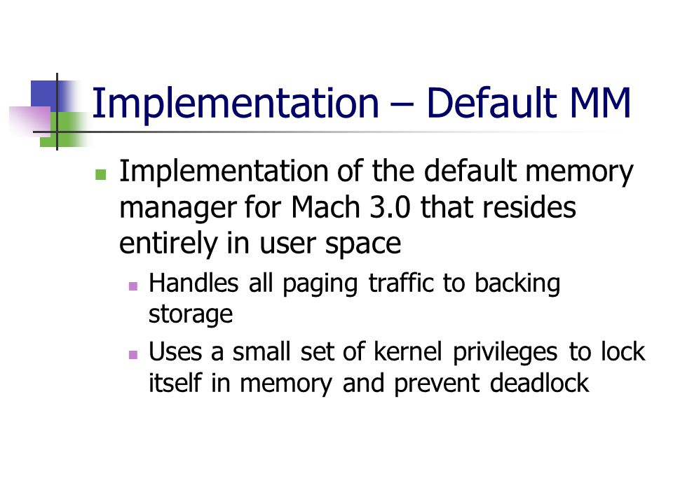 Implementation – Default MM Implementation of the default memory manager for Mach 3.0 that resides entirely in user space Handles all paging traffic to backing storage Uses a small set of kernel privileges to lock itself in memory and prevent deadlock