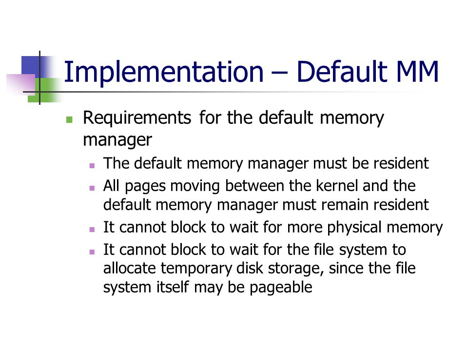 Implementation – Default MM Requirements for the default memory manager The default memory manager must be resident All pages moving between the kernel and the default memory manager must remain resident It cannot block to wait for more physical memory It cannot block to wait for the file system to allocate temporary disk storage, since the file system itself may be pageable