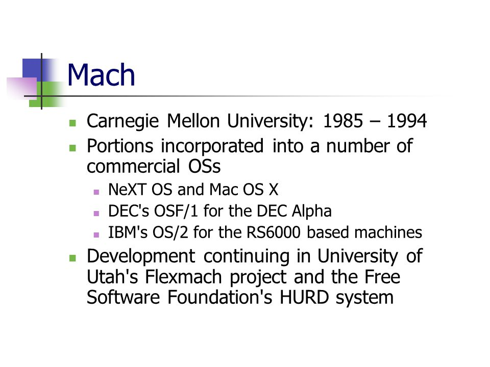 Mach Carnegie Mellon University: 1985 – 1994 Portions incorporated into a number of commercial OSs NeXT OS and Mac OS X DEC s OSF/1 for the DEC Alpha IBM s OS/2 for the RS6000 based machines Development continuing in University of Utah s Flexmach project and the Free Software Foundation s HURD system