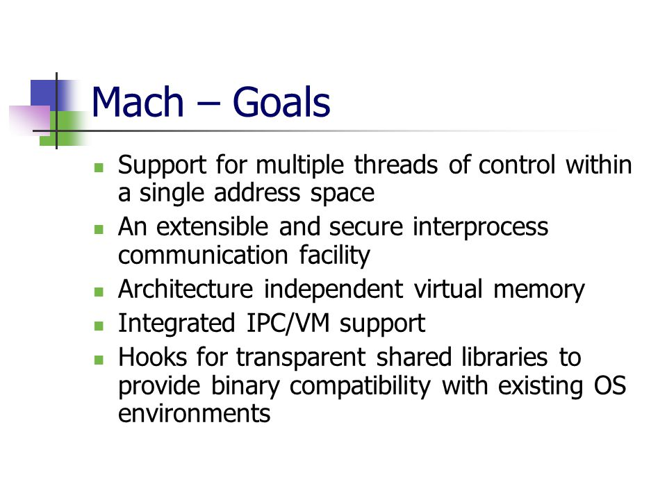 Mach – Goals Support for multiple threads of control within a single address space An extensible and secure interprocess communication facility Architecture independent virtual memory Integrated IPC/VM support Hooks for transparent shared libraries to provide binary compatibility with existing OS environments