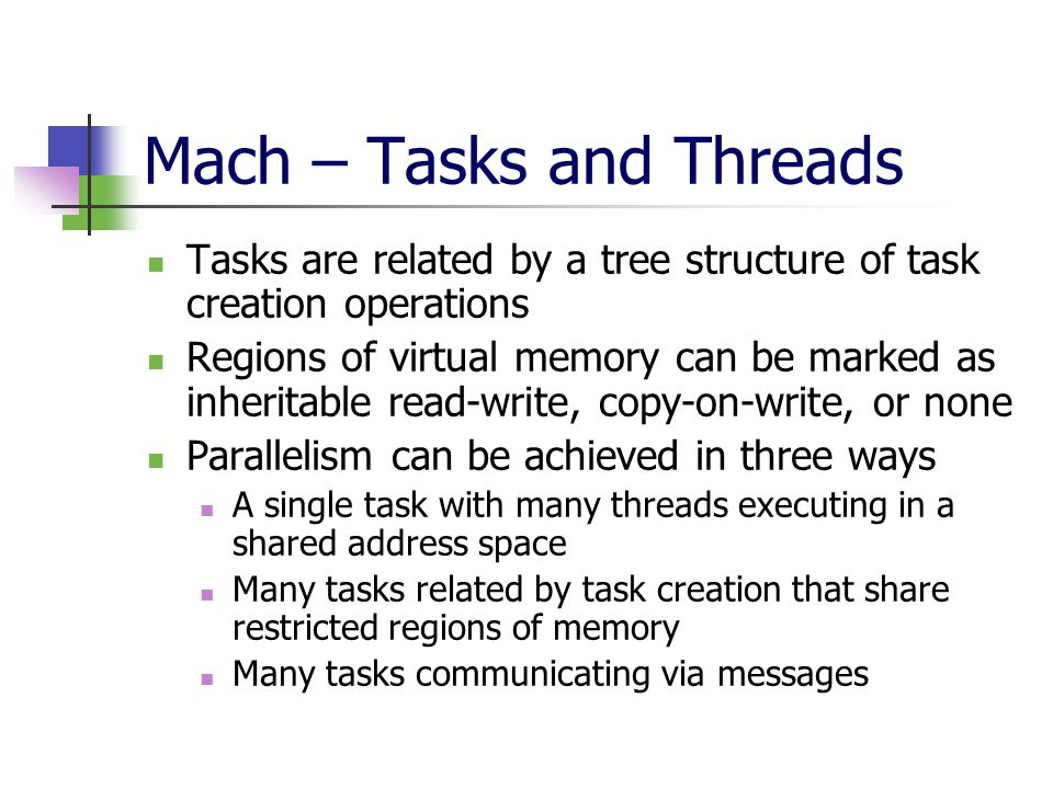 Mach – Tasks and Threads Tasks are related by a tree structure of task creation operations Regions of virtual memory can be marked as inheritable read-write, copy-on-write, or none Parallelism can be achieved in three ways A single task with many threads executing in a shared address space Many tasks related by task creation that share restricted regions of memory Many tasks communicating via messages