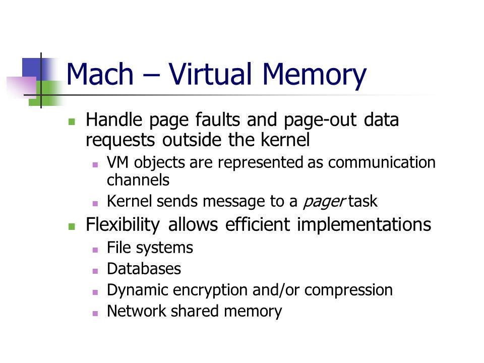 Mach – Virtual Memory Handle page faults and page-out data requests outside the kernel VM objects are represented as communication channels Kernel sends message to a pager task Flexibility allows efficient implementations File systems Databases Dynamic encryption and/or compression Network shared memory