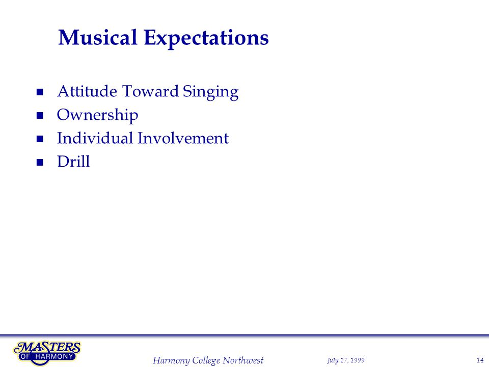 July 17, 1999 Harmony College Northwest 14 Musical Expectations Attitude Toward Singing Ownership Individual Involvement Drill